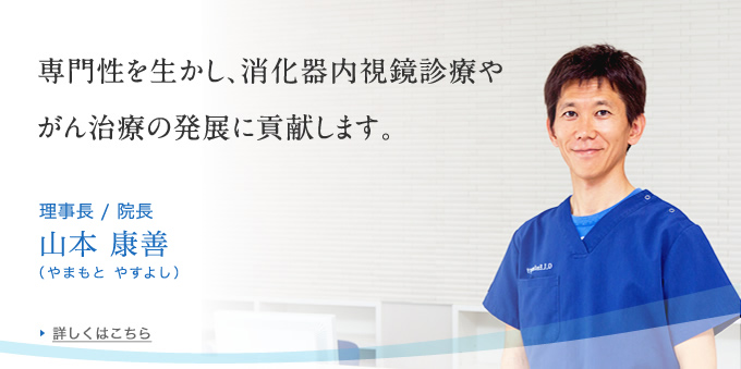 専門性を生かし、消化器内視鏡診療や がん治療の発展に貢献します。理事長/院長:山本 康善(やまもと やすよし)